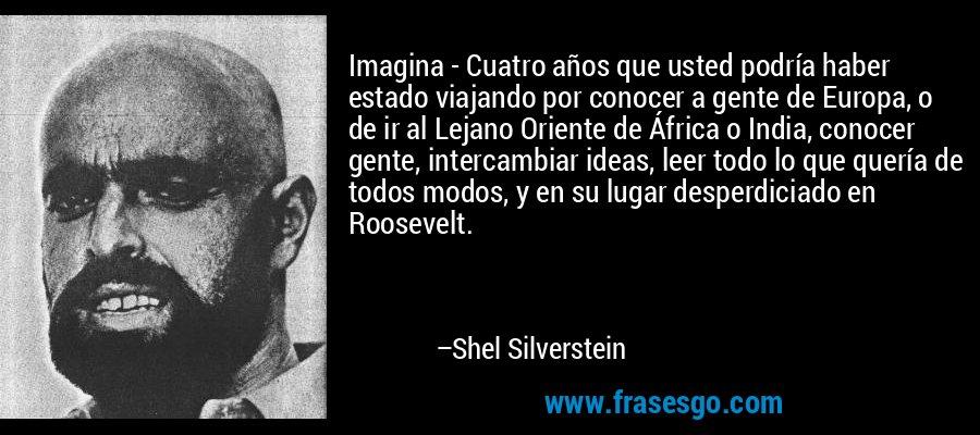 Imagina - Cuatro años que usted podría haber estado viajando por conocer a gente de Europa, o de ir al Lejano Oriente de África o India, conocer gente, intercambiar ideas, leer todo lo que quería de todos modos, y en su lugar desperdiciado en Roosevelt. – Shel Silverstein