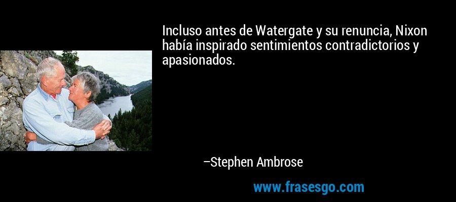 Incluso antes de Watergate y su renuncia, Nixon había inspirado sentimientos contradictorios y apasionados. – Stephen Ambrose