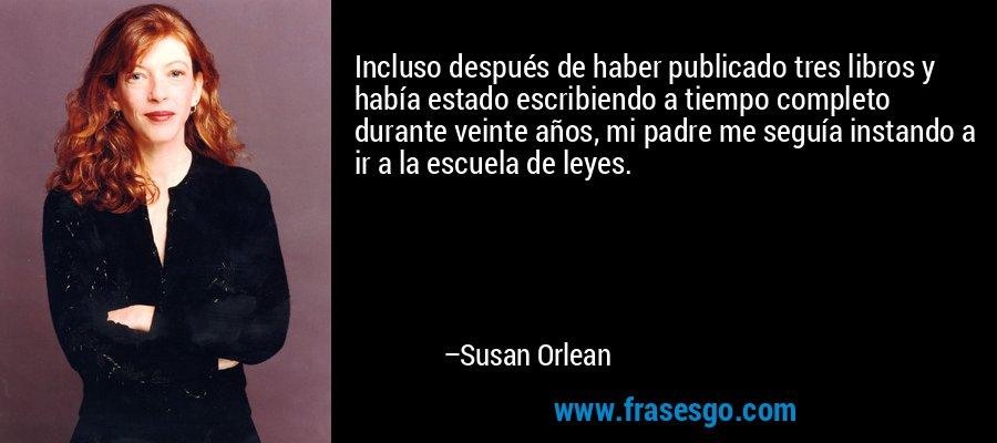 Incluso después de haber publicado tres libros y había estado escribiendo a tiempo completo durante veinte años, mi padre me seguía instando a ir a la escuela de leyes. – Susan Orlean