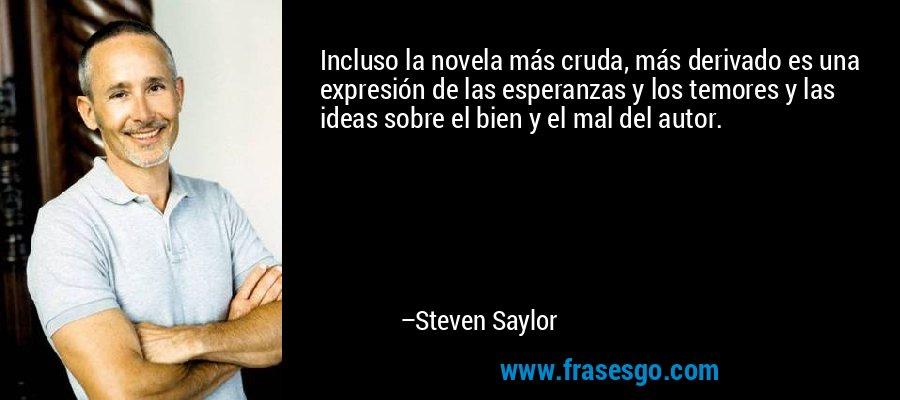 Incluso la novela más cruda, más derivado es una expresión de las esperanzas y los temores y las ideas sobre el bien y el mal del autor. – Steven Saylor