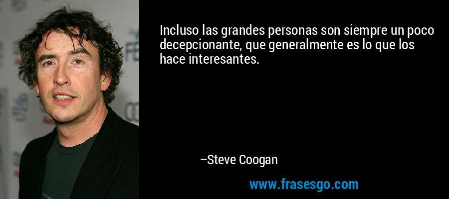 Incluso las grandes personas son siempre un poco decepcionante, que generalmente es lo que los hace interesantes. – Steve Coogan