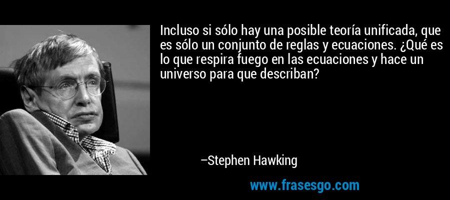 Incluso si sólo hay una posible teoría unificada, que es sólo un conjunto de reglas y ecuaciones. ¿Qué es lo que respira fuego en las ecuaciones y hace un universo para que describan? – Stephen Hawking