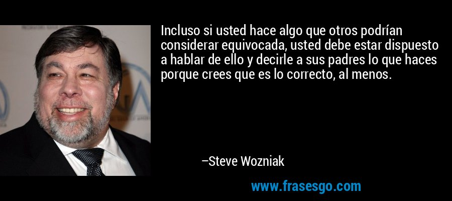 Incluso si usted hace algo que otros podrían considerar equivocada, usted debe estar dispuesto a hablar de ello y decirle a sus padres lo que haces porque crees que es lo correcto, al menos. – Steve Wozniak