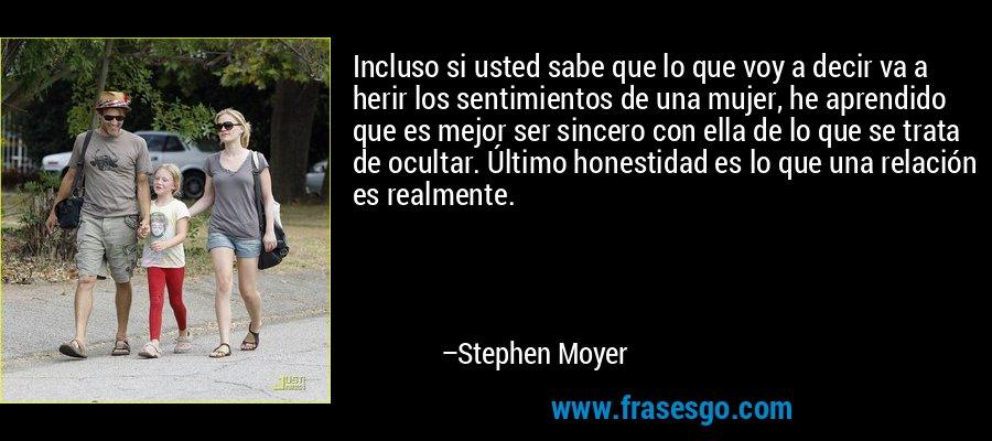 Incluso si usted sabe que lo que voy a decir va a herir los sentimientos de una mujer, he aprendido que es mejor ser sincero con ella de lo que se trata de ocultar. Último honestidad es lo que una relación es realmente. – Stephen Moyer