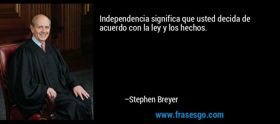 Independencia significa que usted decida de acuerdo con la ley y los hechos. – Stephen Breyer