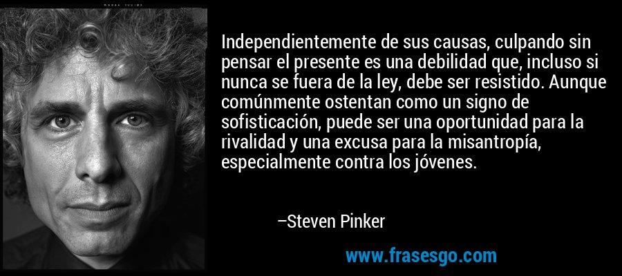 Independientemente de sus causas, culpando sin pensar el presente es una debilidad que, incluso si nunca se fuera de la ley, debe ser resistido. Aunque comúnmente ostentan como un signo de sofisticación, puede ser una oportunidad para la rivalidad y una excusa para la misantropía, especialmente contra los jóvenes. – Steven Pinker