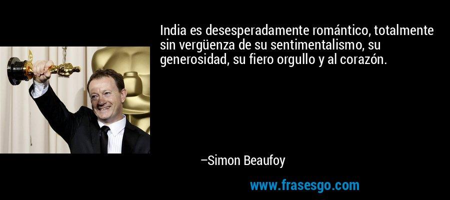 India es desesperadamente romántico, totalmente sin vergüenza de su sentimentalismo, su generosidad, su fiero orgullo y al corazón. – Simon Beaufoy