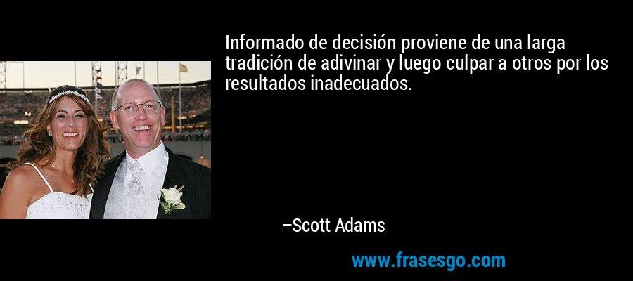 Informado de decisión proviene de una larga tradición de adivinar y luego culpar a otros por los resultados inadecuados. – Scott Adams