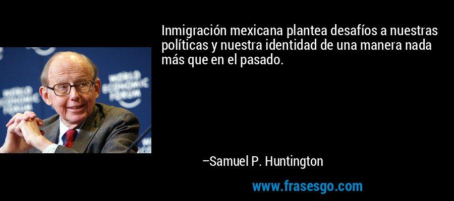 Inmigración mexicana plantea desafíos a nuestras políticas y nuestra identidad de una manera nada más que en el pasado. – Samuel P. Huntington