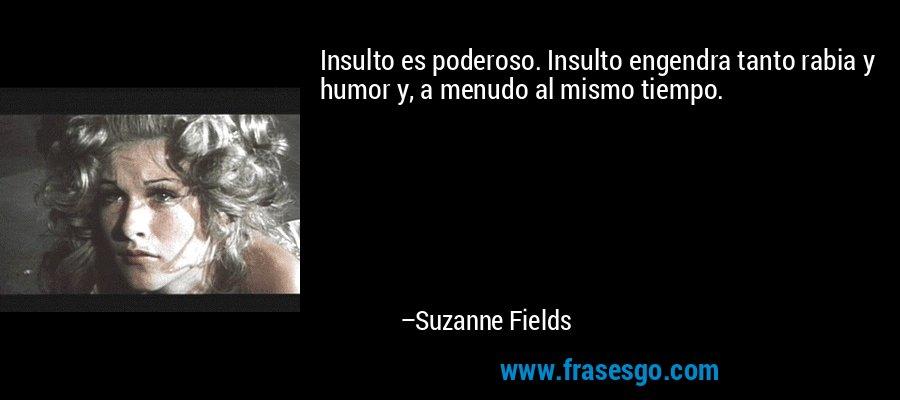 Insulto es poderoso. Insulto engendra tanto rabia y humor y, a menudo al mismo tiempo. – Suzanne Fields