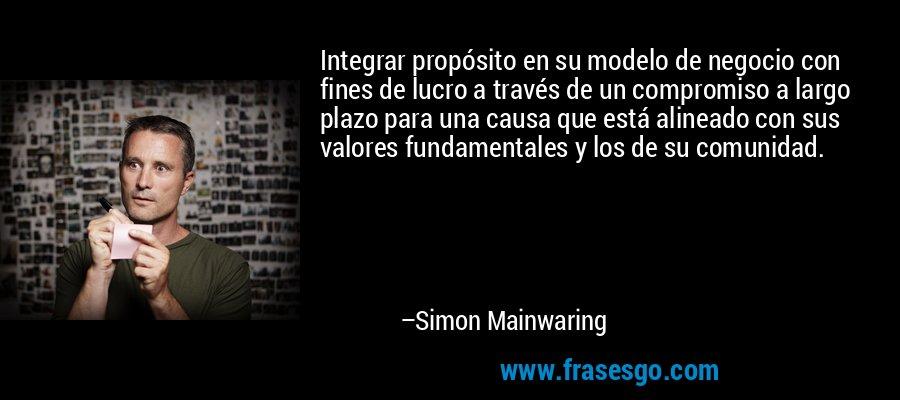 Integrar propósito en su modelo de negocio con fines de lucro a través de un compromiso a largo plazo para una causa que está alineado con sus valores fundamentales y los de su comunidad. – Simon Mainwaring