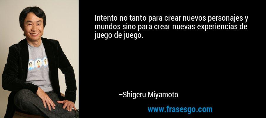 Intento no tanto para crear nuevos personajes y mundos sino para crear nuevas experiencias de juego de juego. – Shigeru Miyamoto