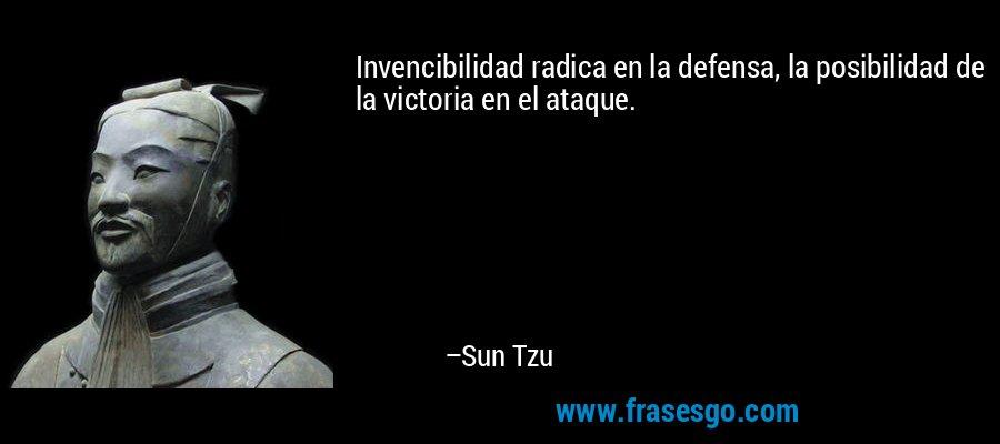 Invencibilidad radica en la defensa, la posibilidad de la victoria en el ataque. – Sun Tzu