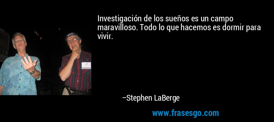 Investigación de los sueños es un campo maravilloso. Todo lo que hacemos es dormir para vivir. – Stephen LaBerge