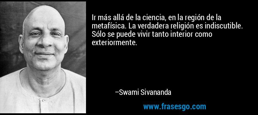 Ir más allá de la ciencia, en la región de la metafísica. La verdadera religión es indiscutible. Sólo se puede vivir tanto interior como exteriormente. – Swami Sivananda