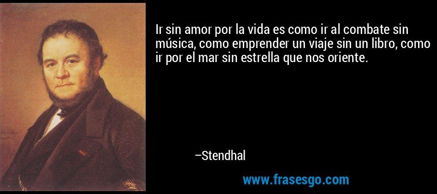 Ir sin amor por la vida es como ir al combate sin música, como emprender un viaje sin un libro, como ir por el mar sin estrella que nos oriente. – Stendhal