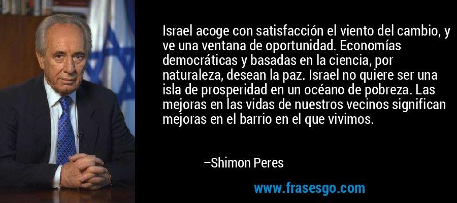 Israel acoge con satisfacción el viento del cambio, y ve una ventana de oportunidad. Economías democráticas y basadas en la ciencia, por naturaleza, desean la paz. Israel no quiere ser una isla de prosperidad en un océano de pobreza. Las mejoras en las vidas de nuestros vecinos significan mejoras en el barrio en el que vivimos. – Shimon Peres