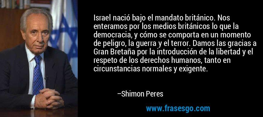 Israel nació bajo el mandato británico. Nos enteramos por los medios británicos lo que la democracia, y cómo se comporta en un momento de peligro, la guerra y el terror. Damos las gracias a Gran Bretaña por la introducción de la libertad y el respeto de los derechos humanos, tanto en circunstancias normales y exigente. – Shimon Peres