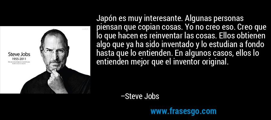 Japón es muy interesante. Algunas personas piensan que copian cosas. Yo no creo eso. Creo que lo que hacen es reinventar las cosas. Ellos obtienen algo que ya ha sido inventado y lo estudian a fondo hasta que lo entienden. En algunos casos, ellos lo entienden mejor que el inventor original. – Steve Jobs