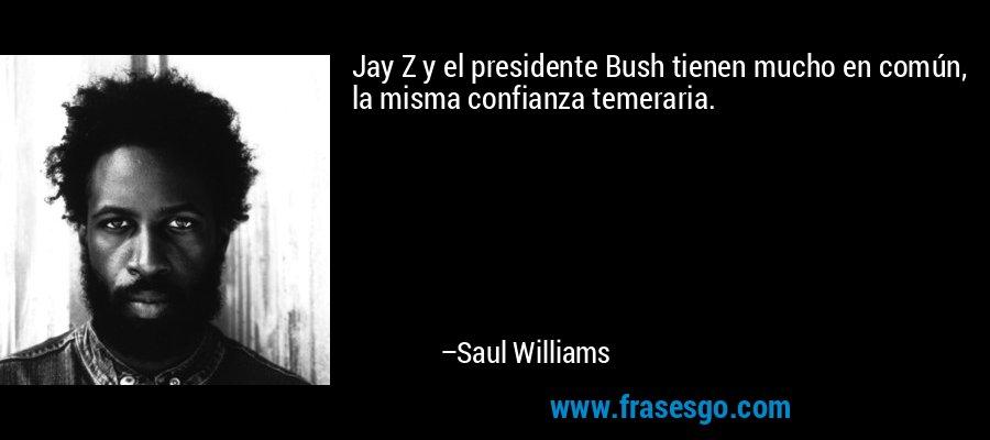Jay Z y el presidente Bush tienen mucho en común, la misma confianza temeraria. – Saul Williams