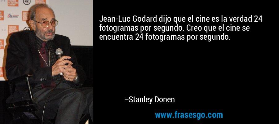 Jean-Luc Godard dijo que el cine es la verdad 24 fotogramas por segundo. Creo que el cine se encuentra 24 fotogramas por segundo. – Stanley Donen