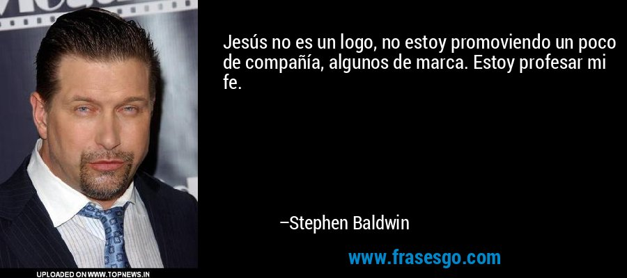 Jesús no es un logo, no estoy promoviendo un poco de compañía, algunos de marca. Estoy profesar mi fe. – Stephen Baldwin