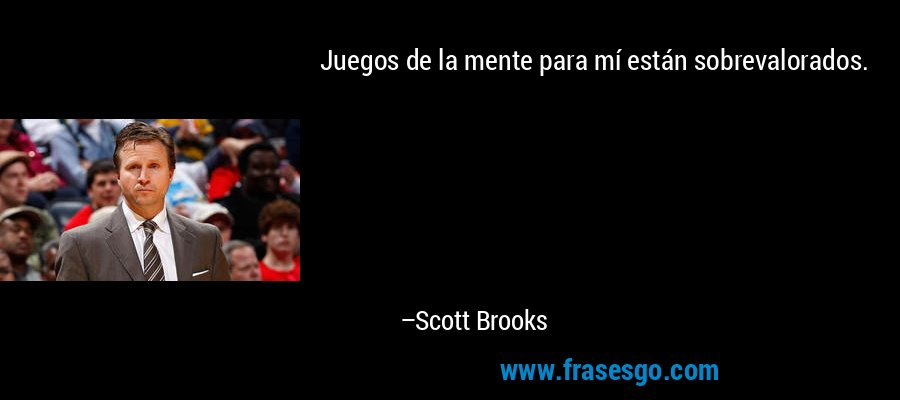 Juegos de la mente para mí están sobrevalorados. – Scott Brooks