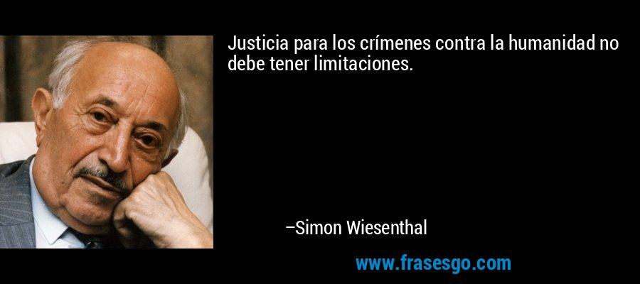 Justicia para los crímenes contra la humanidad no debe tener limitaciones. – Simon Wiesenthal