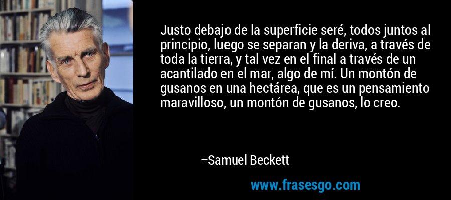 Justo debajo de la superficie seré, todos juntos al principio, luego se separan y la deriva, a través de toda la tierra, y tal vez en el final a través de un acantilado en el mar, algo de mí. Un montón de gusanos en una hectárea, que es un pensamiento maravilloso, un montón de gusanos, lo creo. – Samuel Beckett