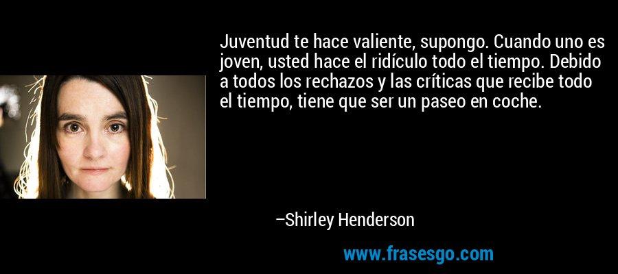 Juventud te hace valiente, supongo. Cuando uno es joven, usted hace el ridículo todo el tiempo. Debido a todos los rechazos y las críticas que recibe todo el tiempo, tiene que ser un paseo en coche. – Shirley Henderson