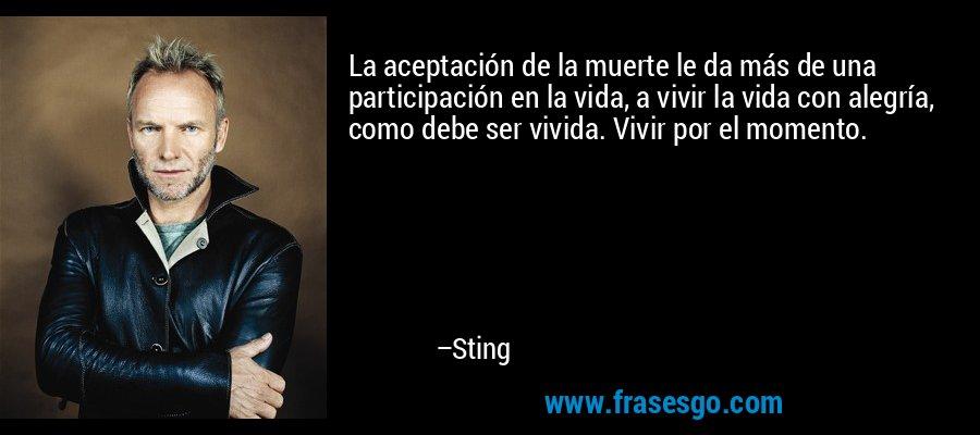 La aceptación de la muerte le da más de una participación en la vida, a vivir la vida con alegría, como debe ser vivida. Vivir por el momento. – Sting