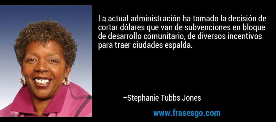 La actual administración ha tomado la decisión de cortar dólares que van de subvenciones en bloque de desarrollo comunitario, de diversos incentivos para traer ciudades espalda. – Stephanie Tubbs Jones