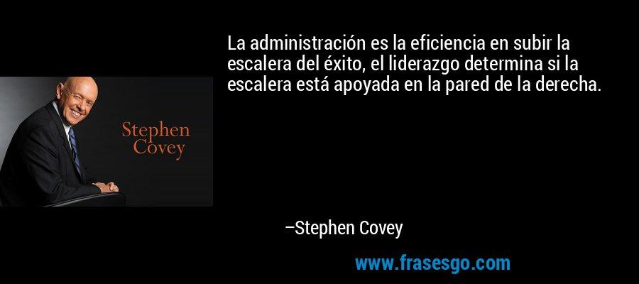 La administración es la eficiencia en subir la escalera del éxito, el liderazgo determina si la escalera está apoyada en la pared de la derecha. – Stephen Covey