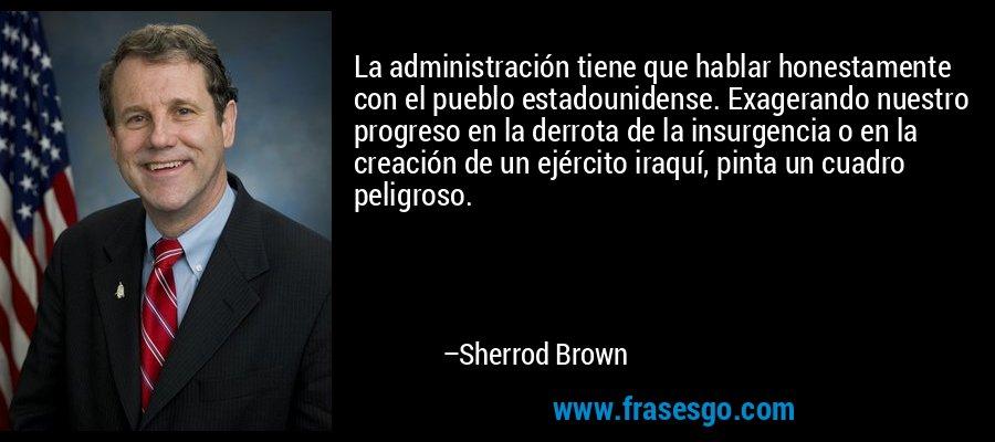 La administración tiene que hablar honestamente con el pueblo estadounidense. Exagerando nuestro progreso en la derrota de la insurgencia o en la creación de un ejército iraquí, pinta un cuadro peligroso. – Sherrod Brown