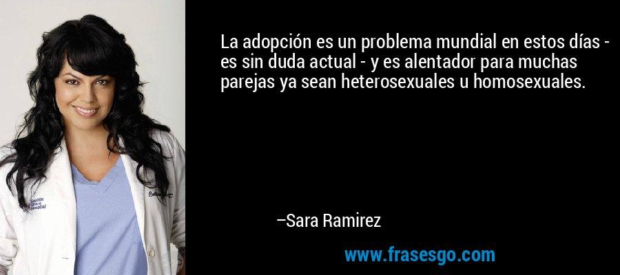 La adopción es un problema mundial en estos días - es sin duda actual - y es alentador para muchas parejas ya sean heterosexuales u homosexuales. – Sara Ramirez
