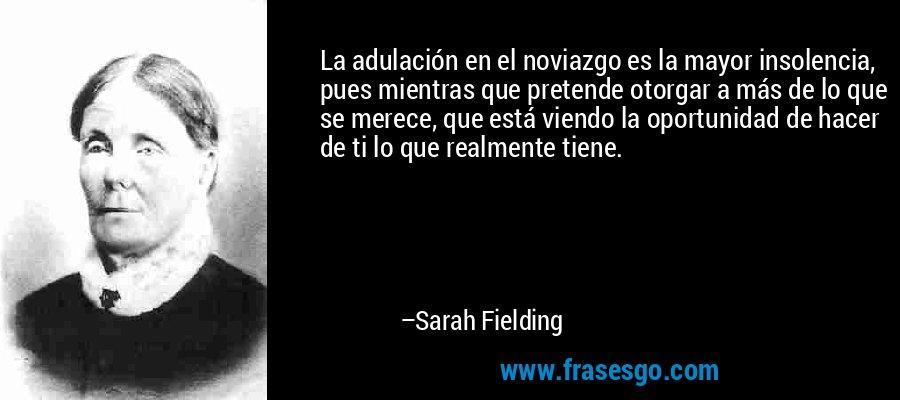 La adulación en el noviazgo es la mayor insolencia, pues mientras que pretende otorgar a más de lo que se merece, que está viendo la oportunidad de hacer de ti lo que realmente tiene. – Sarah Fielding