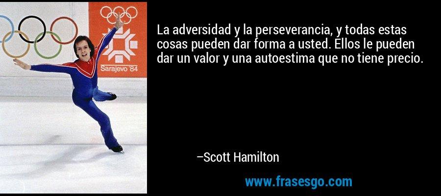 La adversidad y la perseverancia, y todas estas cosas pueden dar forma a usted. Ellos le pueden dar un valor y una autoestima que no tiene precio. – Scott Hamilton