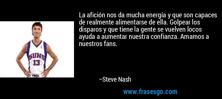 La afición nos da mucha energía y que son capaces de realmente alimentarse de ella. Golpear los disparos y que tiene la gente se vuelven locos ayuda a aumentar nuestra confianza. Amamos a nuestros fans. – Steve Nash