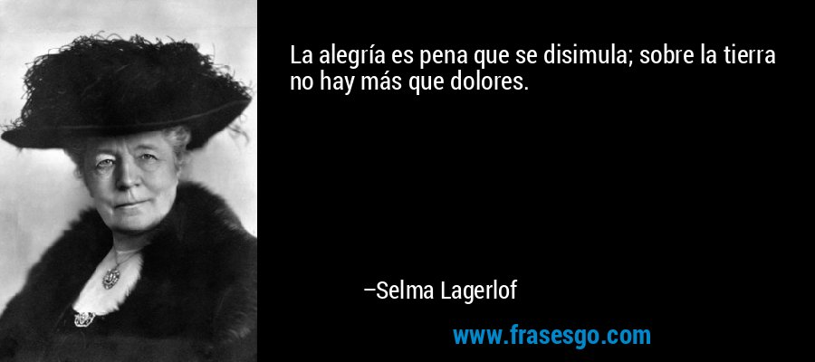 La alegría es pena que se disimula; sobre la tierra no hay más que dolores. – Selma Lagerlof