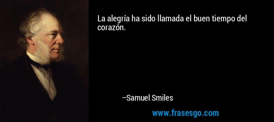 La alegría ha sido llamada el buen tiempo del corazón. – Samuel Smiles