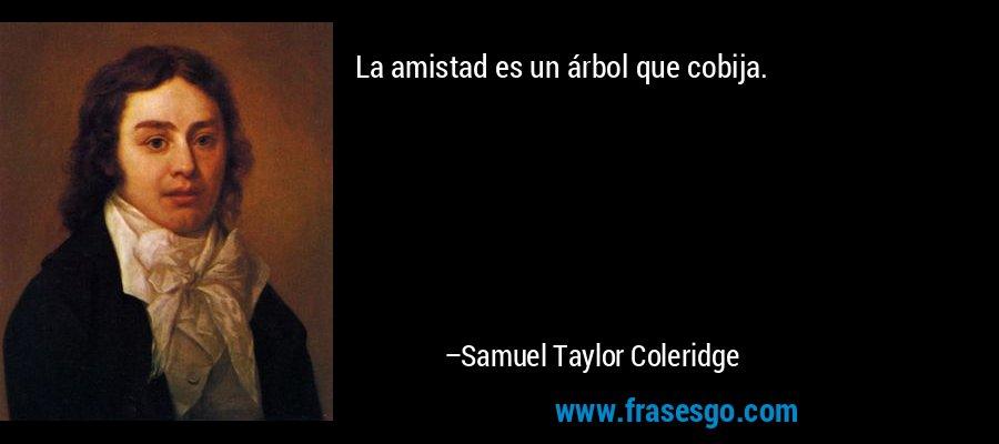 La amistad es un árbol que cobija. – Samuel Taylor Coleridge