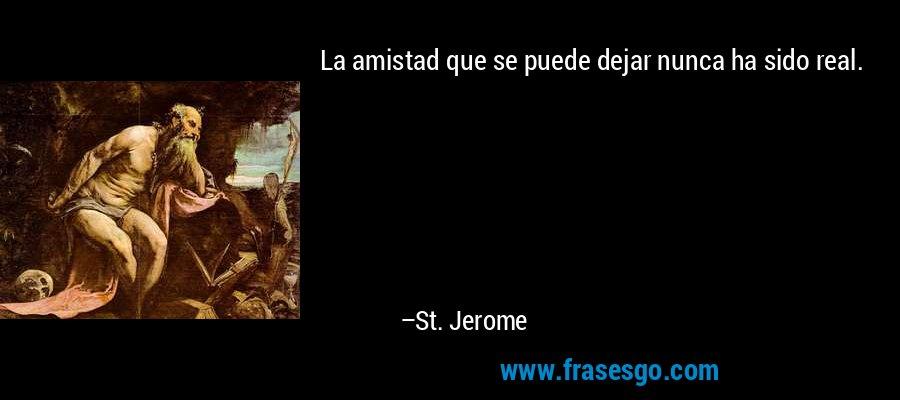 La amistad que se puede dejar nunca ha sido real. – St. Jerome