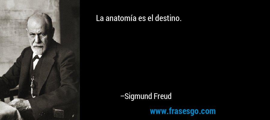 La anatomía es el destino. – Sigmund Freud