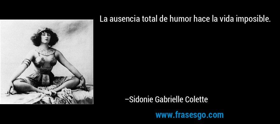La ausencia total de humor hace la vida imposible. – Sidonie Gabrielle Colette