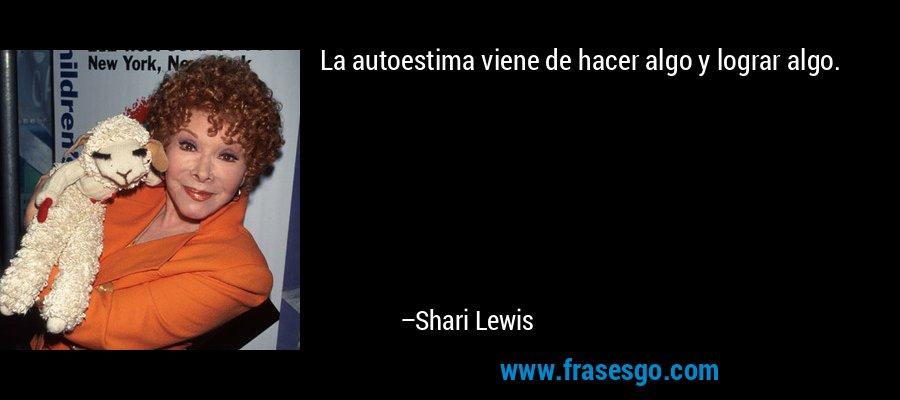 La autoestima viene de hacer algo y lograr algo. – Shari Lewis