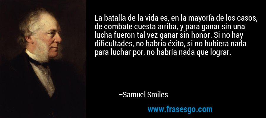 La batalla de la vida es, en la mayoría de los casos, de combate cuesta arriba, y para ganar sin una lucha fueron tal vez ganar sin honor. Si no hay dificultades, no habría éxito, si no hubiera nada para luchar por, no habría nada que lograr. – Samuel Smiles