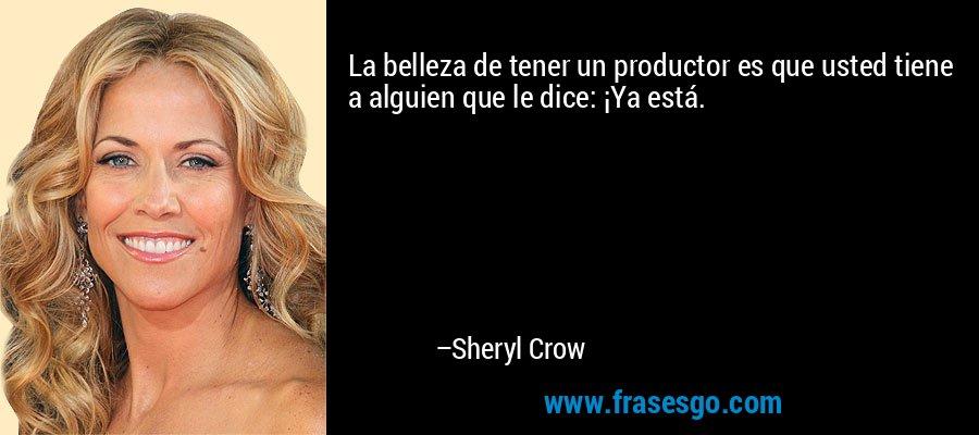La belleza de tener un productor es que usted tiene a alguien que le dice: ¡Ya está. – Sheryl Crow