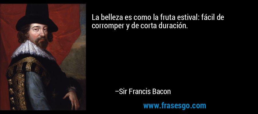 La belleza es como la fruta estival: fácil de corromper y de corta duración. – Sir Francis Bacon