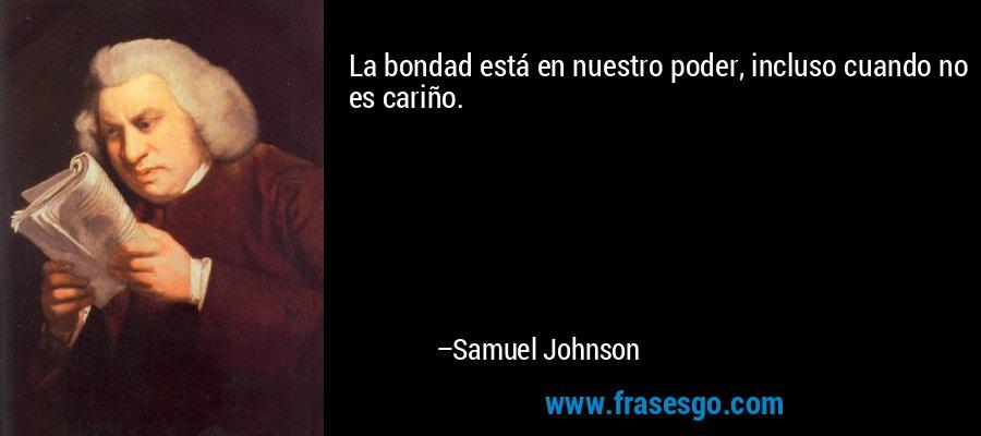 La bondad está en nuestro poder, incluso cuando no es cariño. – Samuel Johnson