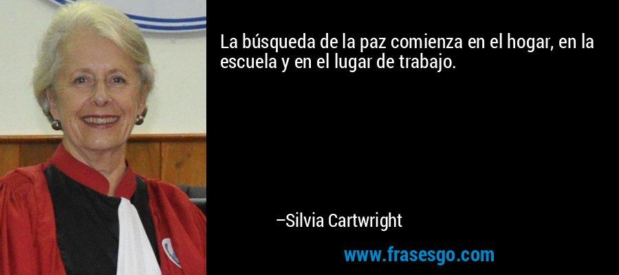 La búsqueda de la paz comienza en el hogar, en la escuela y en el lugar de trabajo. – Silvia Cartwright